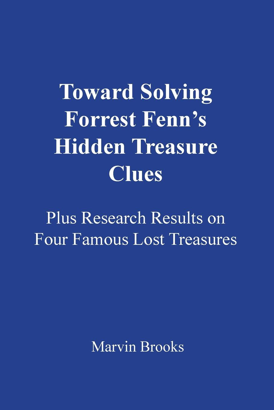 Marvin Brooks Toward Solving Forrest Fenn's Hidden Treasure Clues. Plus Research Results on Four Famous Lost Treasures william pain the builder s pocket treasure