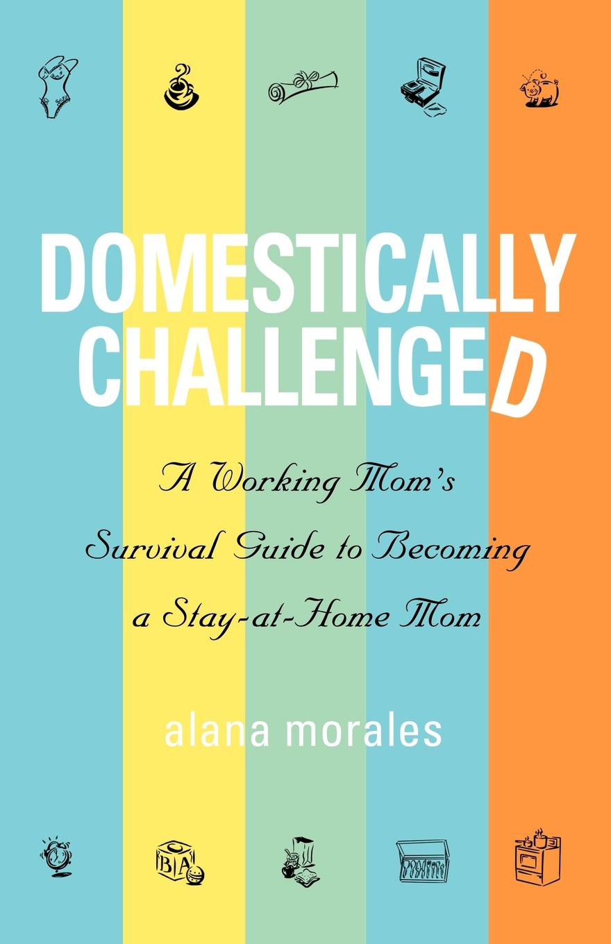 Alana Morales. Domestically Challenged. A Working Mom's Survival Guide to Becoming a Stay-At-Home Mom