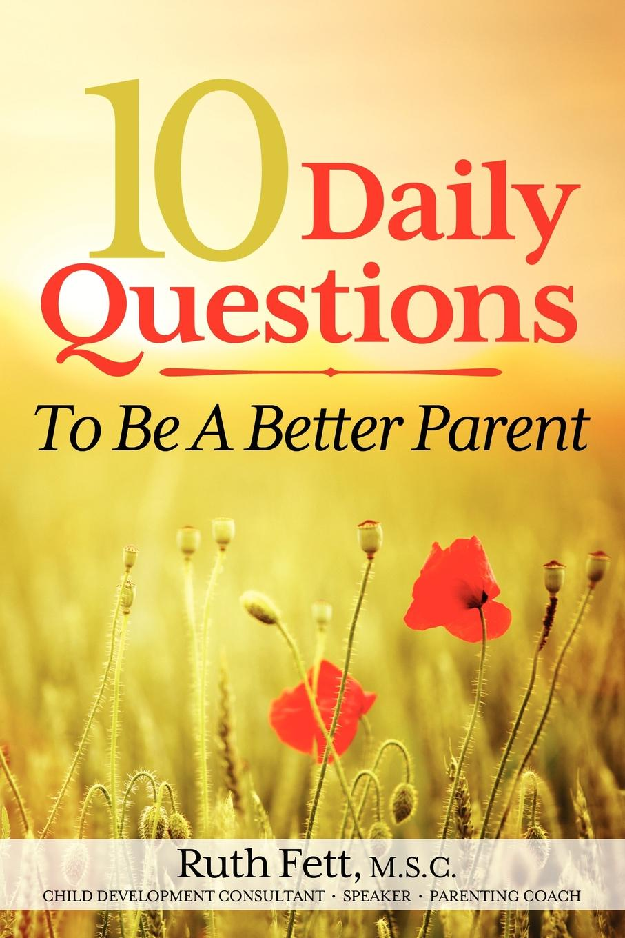 Ruth Fett 10 Daily Questions To Be A Better Parent frederic brandt 10 minutes 10 years your definitive guide to a beautiful and youthful