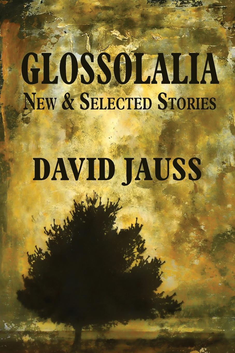 David Jauss Glossolalia. New & Selected Stories the selected stories