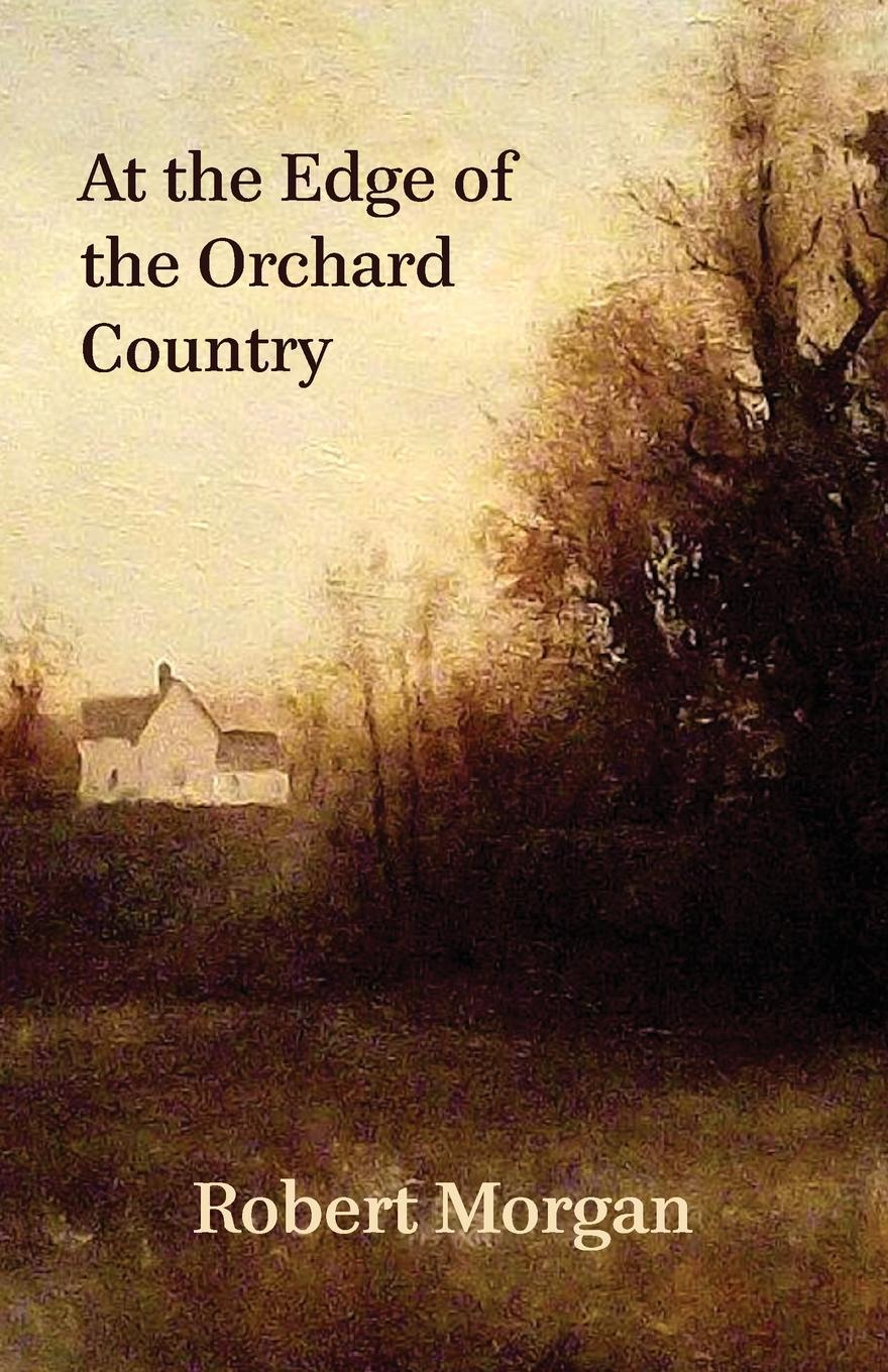 Robert Morgan At the Edge of the Orchard Country