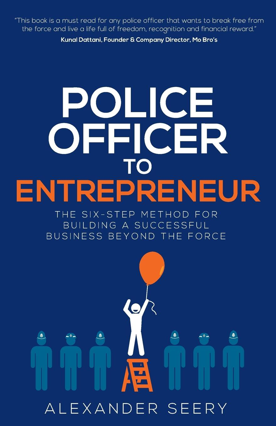 Alexander Seery Police Officer to Entrepreneur. The Six-Step Method for Building a Successful Business Beyond the Force linda parkinson hardman how to build a brilliant business with the internet 101 essential hints for every successful small business and entrepreneur