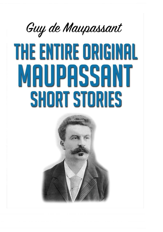Guy de Maupassant The Entire Original Maupassant Short Stories davies d s short stories from xixth century