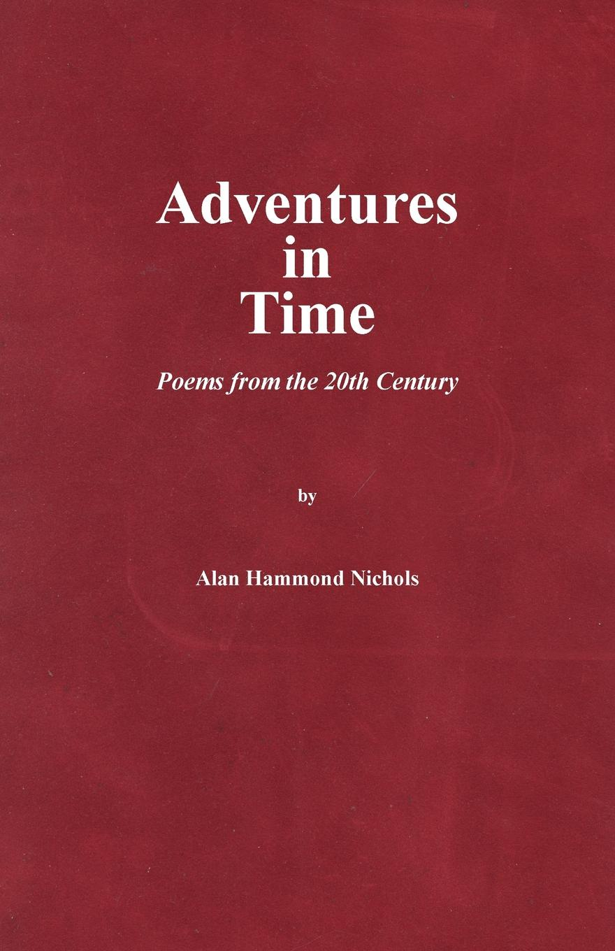 Alan Hammond Nichols Adventures in Time. Poems from the 20th Century reflections on a ravaged century