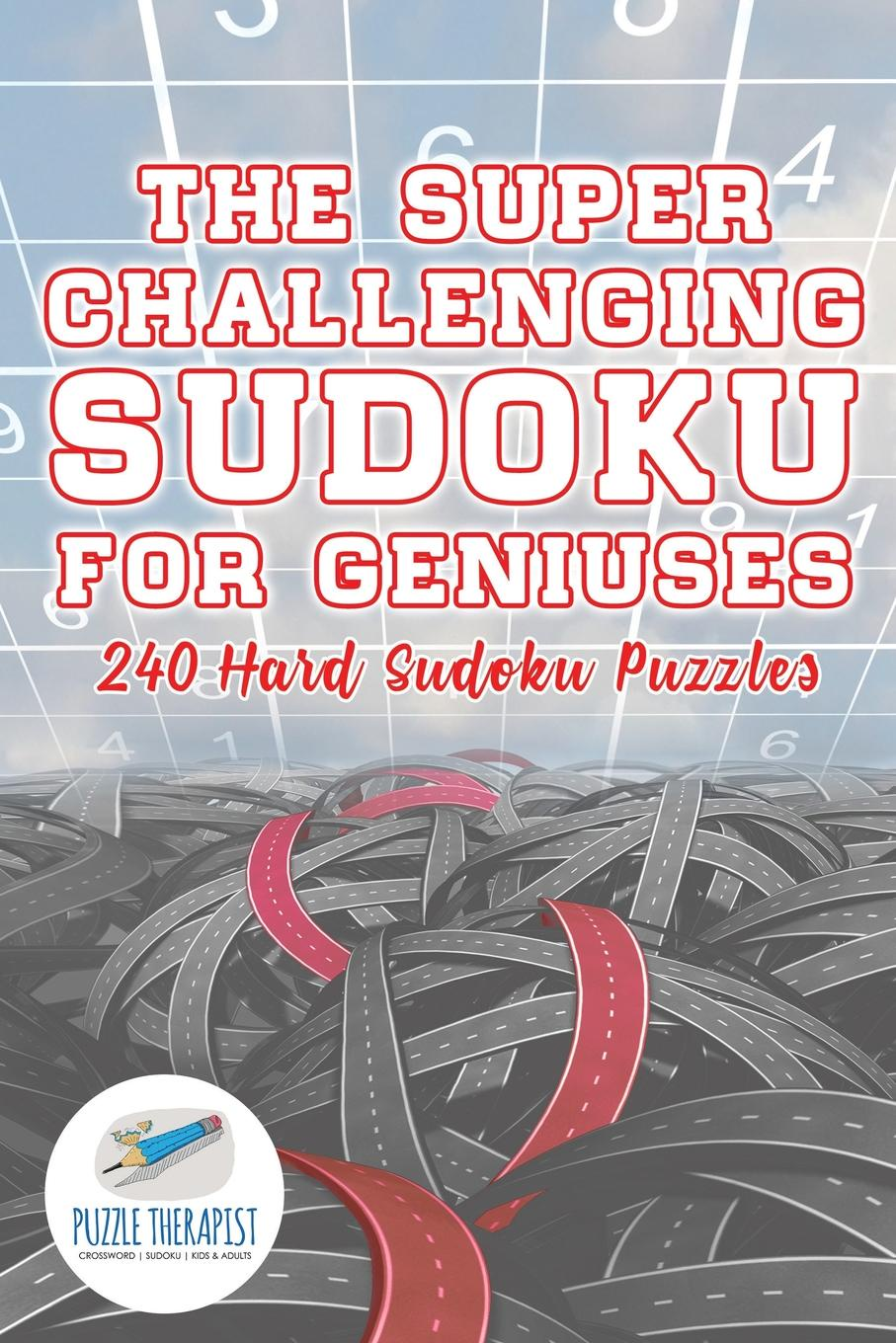 Puzzle Therapist The Super Challenging Sudoku for Geniuses . 240 Hard Sudoku Puzzles puzzle therapist the number addict s book of hard to extreme sudoku 200 challenging sudoku puzzles