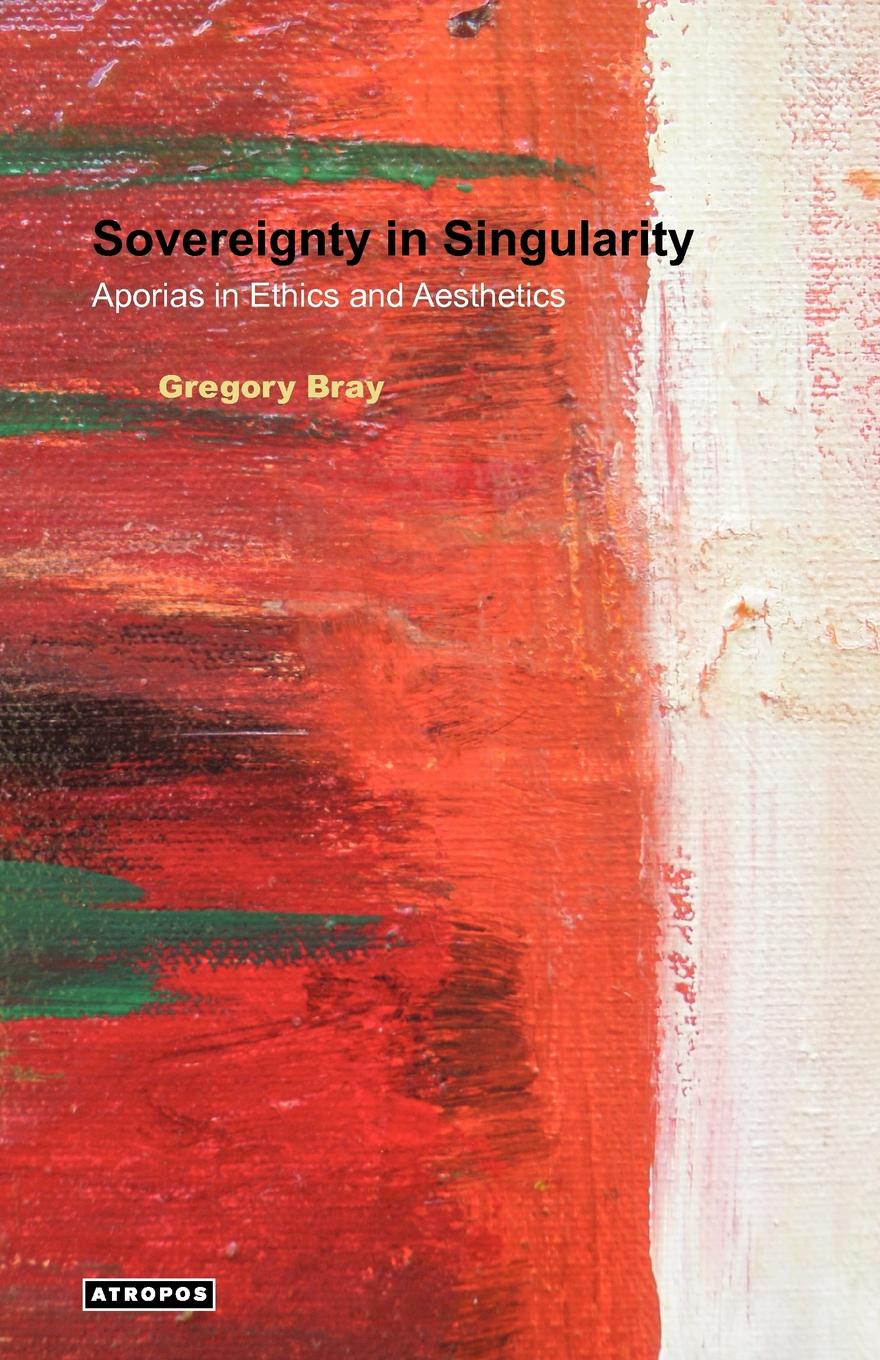 Gregory Bray Sovereignty in Singularity. Aporias in Ethics and Aesthetics