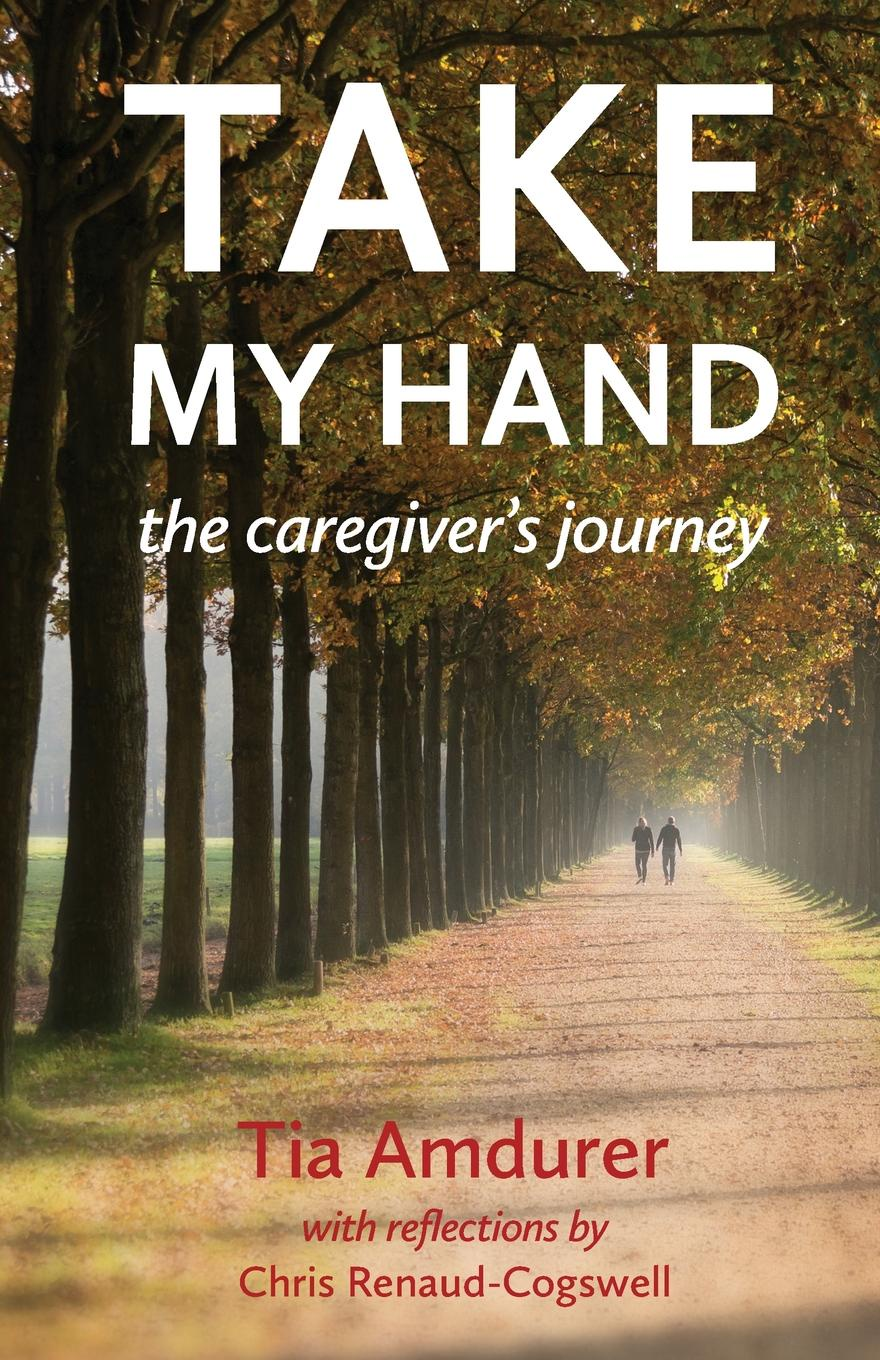 Tia Amdurer Take My Hand. the caregiver's journey take my spouse please
