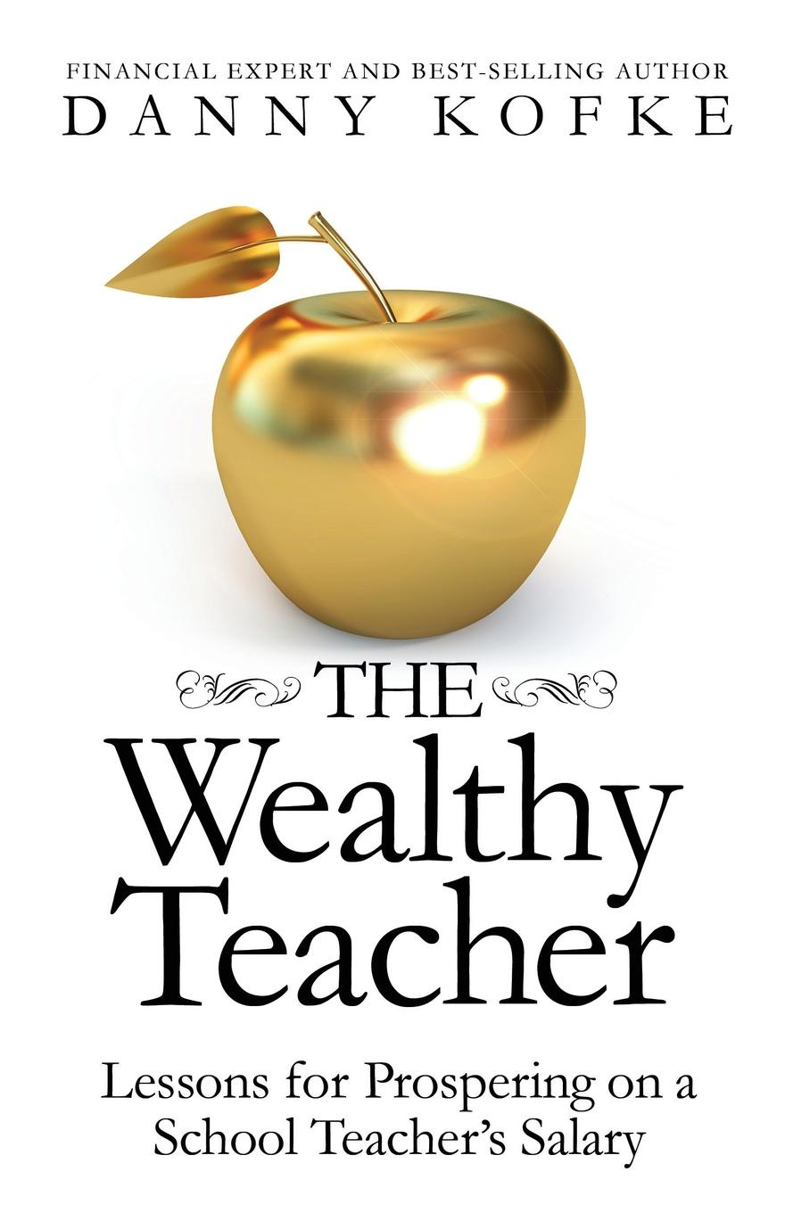 Danny Kofke The Wealthy Teacher. Lessons for Prospering on a School Teachers Salary