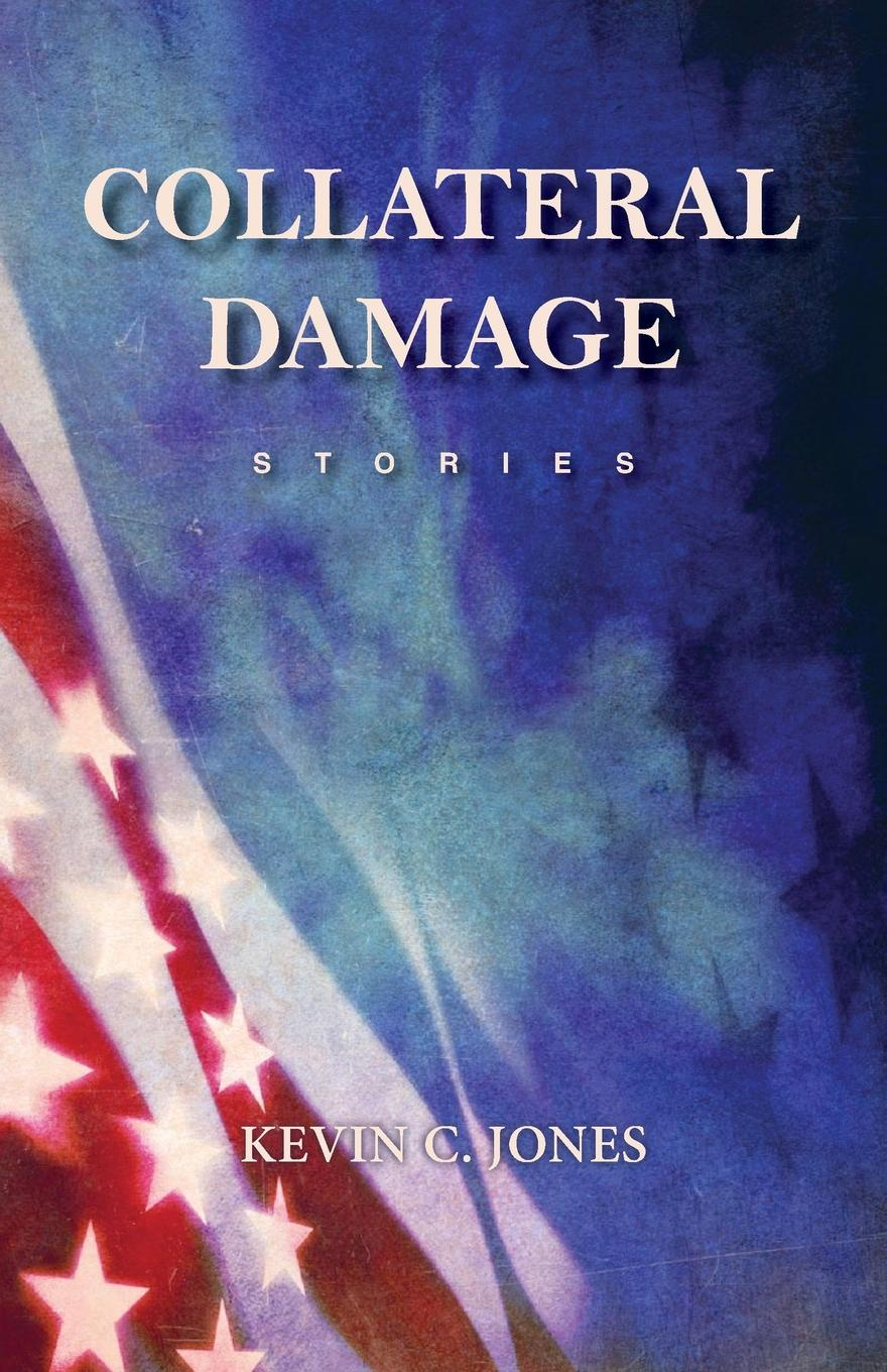 Kevin C. Jones Collateral Damage. Stories the damage manual