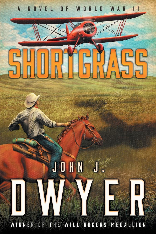 John J. Dwyer Shortgrass. A Novel of World War II genet edmond charles war letters of edmond genet the first american aviator killed flying the stars and stripes