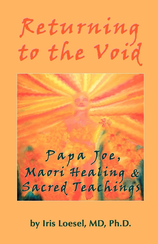 MD Phd Iris Loesel Returning to the Void. Papa Joe, Maori Healing & Sacred Teachings papa s last request