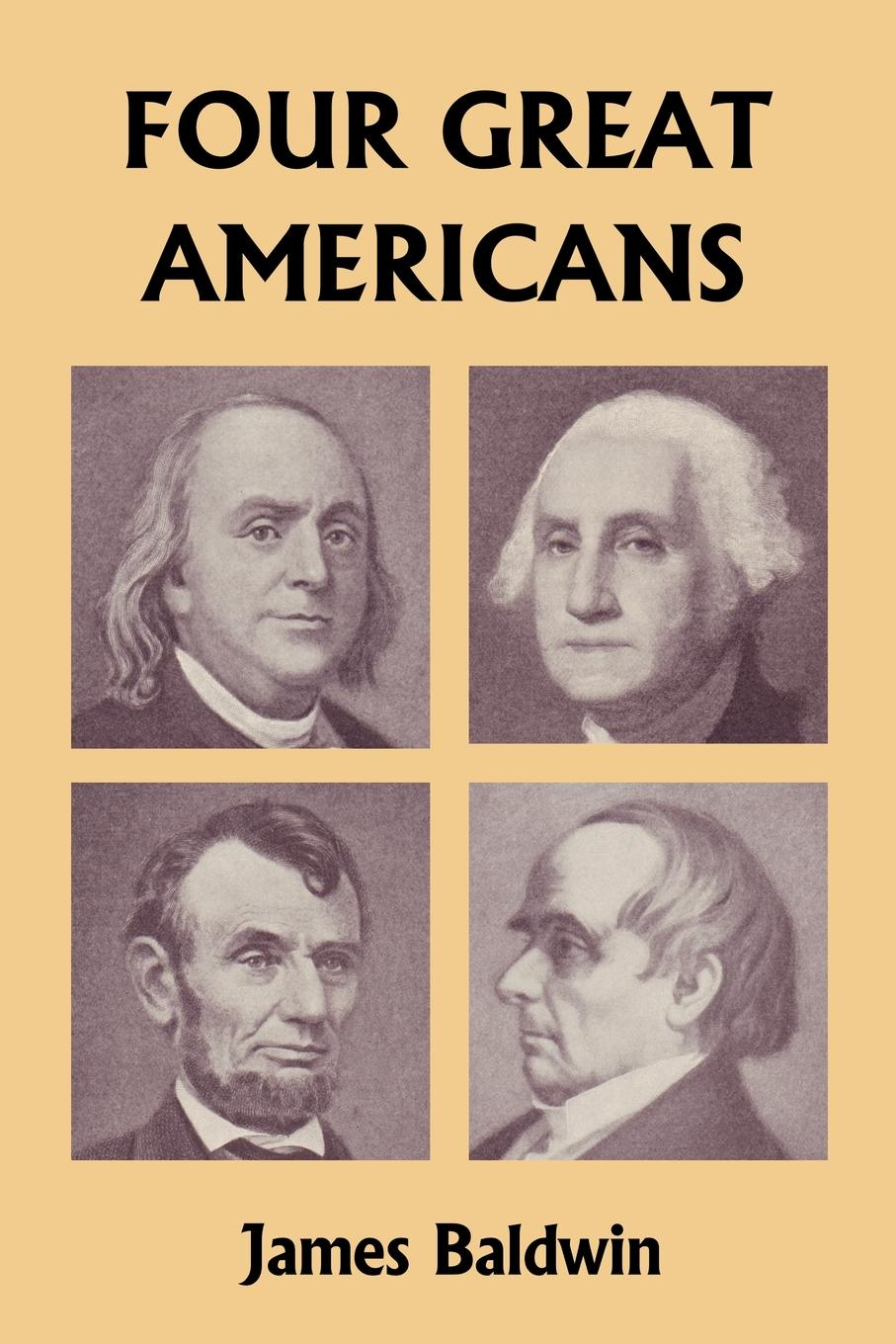 James Baldwin Four Great Americans. Washington, Franklin, Webster, and Lincoln (Yesterday's Classics) george washington warren governor winthrop s return to boston an interview with a great character