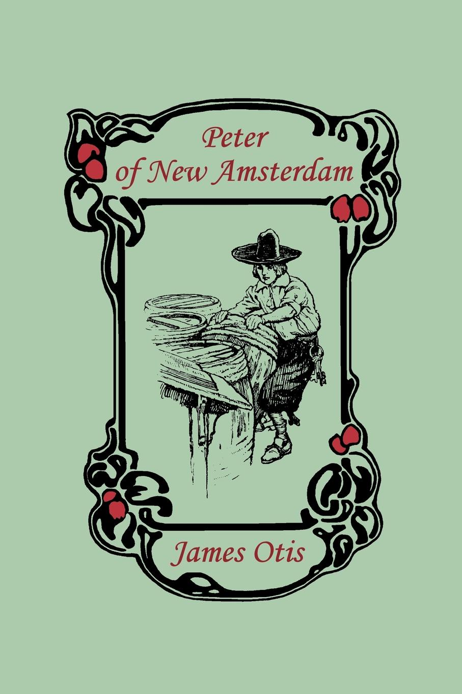 James Otis Peter of New Amsterdam andrew dickson white the most bitter foe of nations and the way to its permanent overthrow