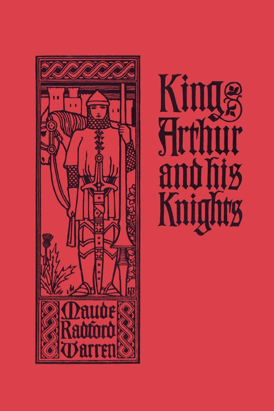 Maude Radford Warren King Arthur and His Knights j knowles the legends of king arthur and his knights