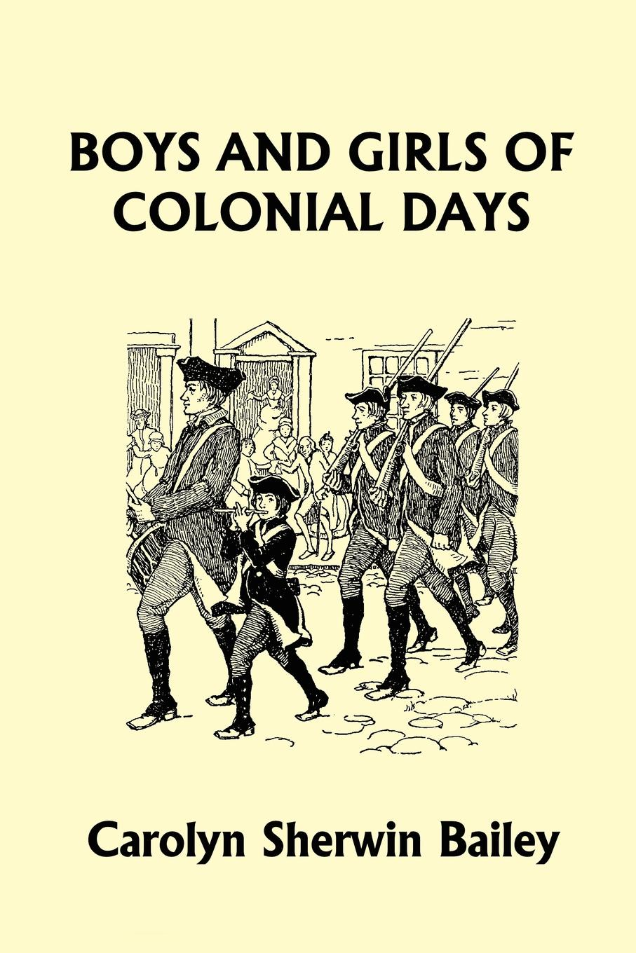 Carolyn Sherwin Bailey Boys and Girls of Colonial Days (Yesterday's Classics) mcdaniel george white our boys in france
