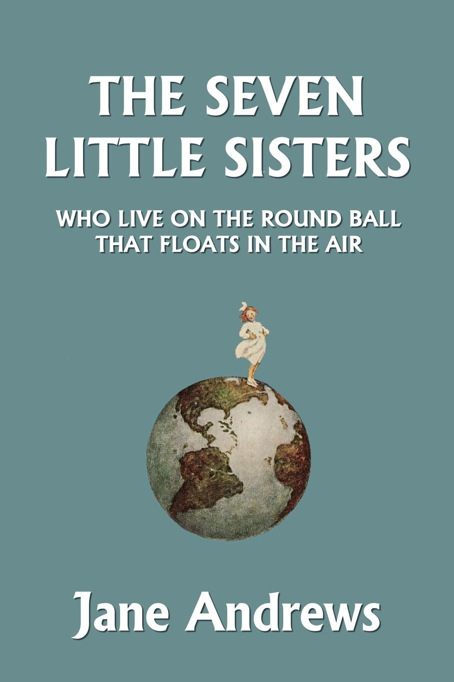 Jane Andrews The Seven Little Sisters Who Live on the Round Ball That Floats in the Air, Illustrated Edition (Yesterday's Classics)