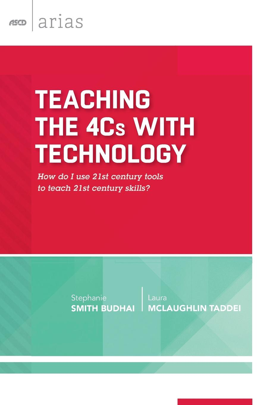 Stephanie Smith Budhai, Laura McLaughlin Taddei Teaching the 4Cs with Technology. How Do I Use 21st Century Tools to Teach 21st Century Skills? (ASCD Arias) bevan s brinkley i bajorek z cooper c 21st century workforces and workplaces the challenges and opportunities for future work practices and labour markets