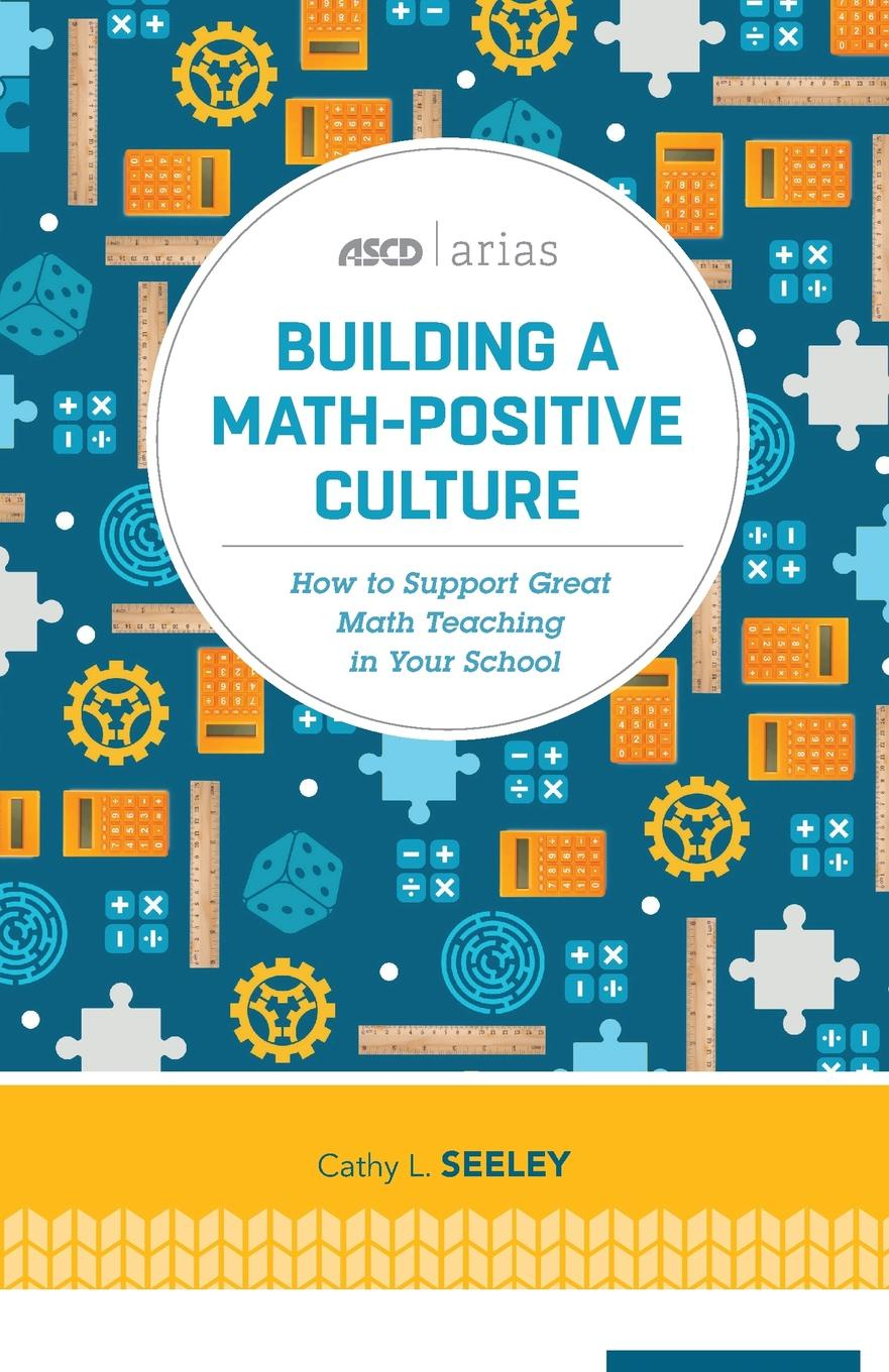 Cathy L Seeley Building a Math-Positive Culture. How to Support Great Math Teaching in Your School (ASCD Arias) mathis terry l steps to safety culture excellence