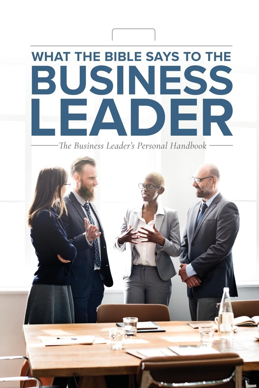 Leadership Ministries Worldwide What the Bible Says to the Business Leader. The Business Leader's Personal Handbook me inc how to master the business of being you