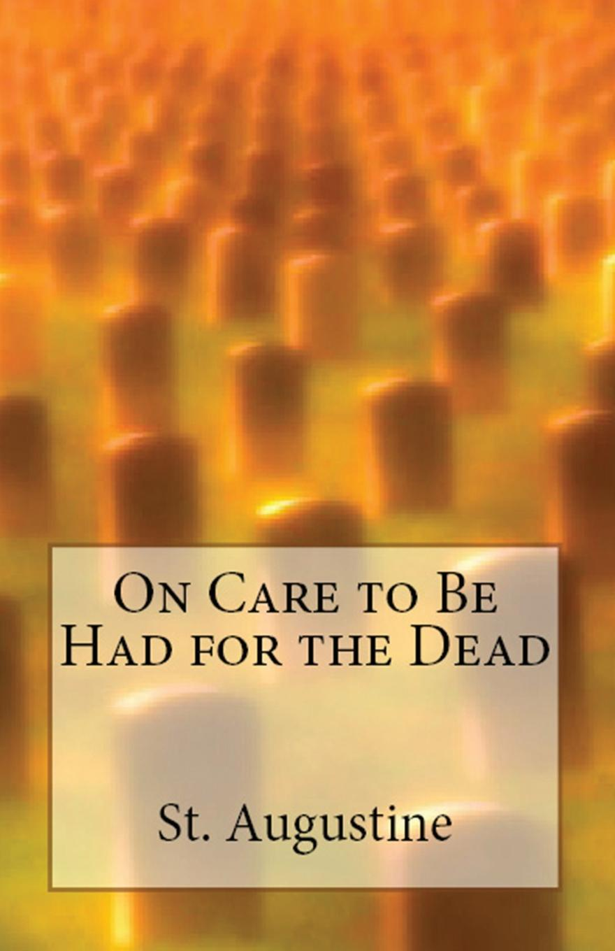 St. Augustine, H Browne On Care to Be Had for the Dead derek benfield over my dead body