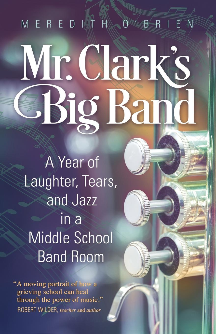 Meredith O'Brien Mr. Clark's Big Band. A Year of Laughter, Tears, and Jazz in a Middle School Band Room недорго, оригинальная цена