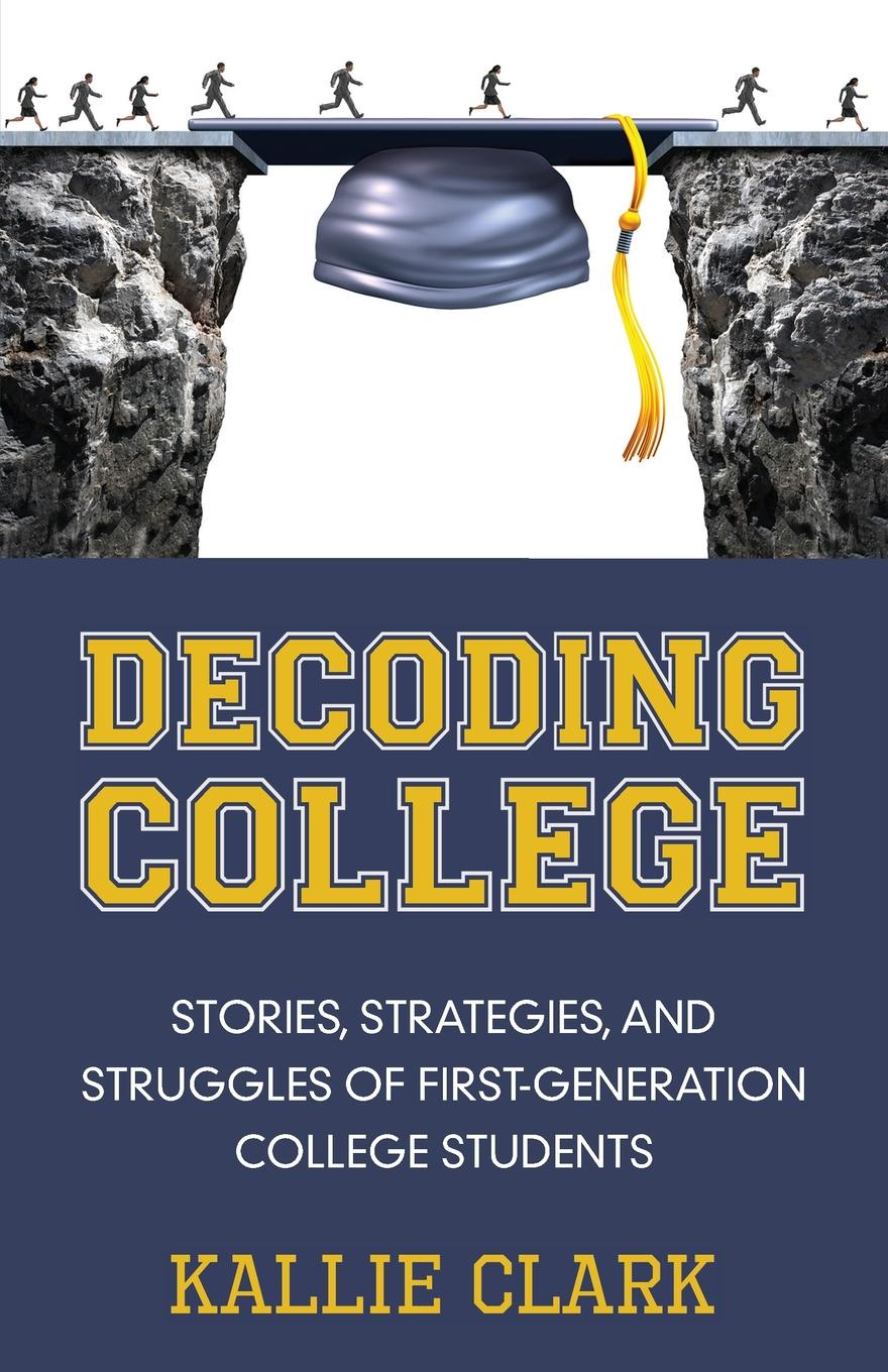 Kallie Clark Decoding College. Stories, Strategies, and Struggles of First-Generation College Students