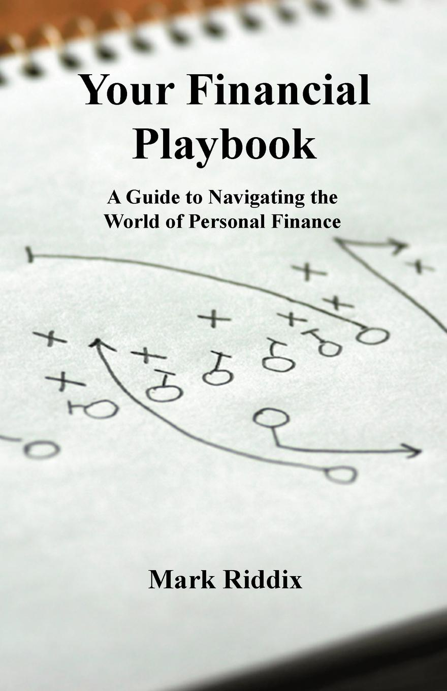 Mark Riddix Your Financial Playbook. A Guide to Navigating the World of Personal Finance ian pollard investing in your life your biggest investment opportunities are not necessarily financial