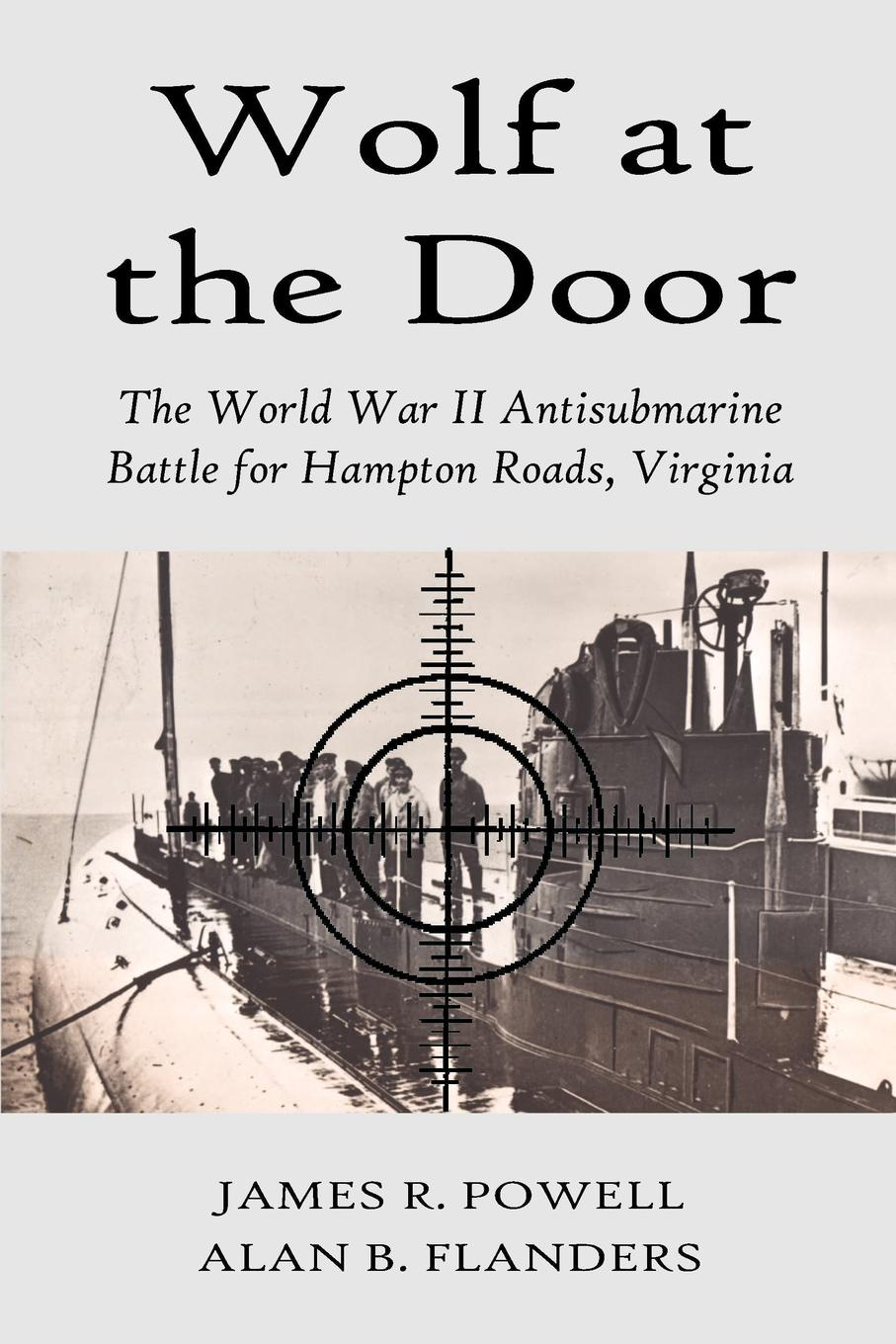 James R. Powell, Russ R. Powell, Alan B. Flanders Wolf at the Door. The World War II Antisubmarine Battle for Hampton Roads, Virginia george f campbell pat o brien war with the r f c two personal accounts of airmen during the first world war 1914 18