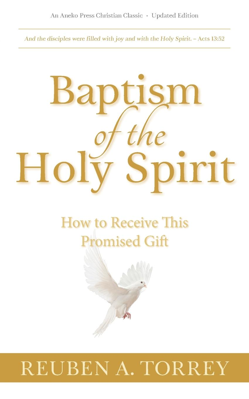 Reuben A. Torrey Baptism of the Holy Spirit. How to Receive This Promised Gift what the spirit is saying to the churches