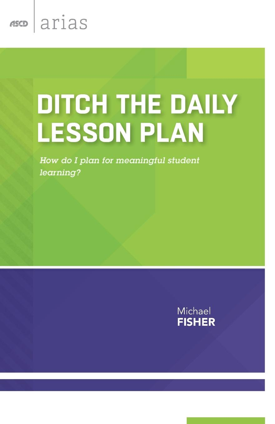Michael Fisher Ditch the Daily Lesson Plan. How do I plan for meaningful student learning? jal mehta learning that lasts challenging engaging and empowering students with deeper instruction