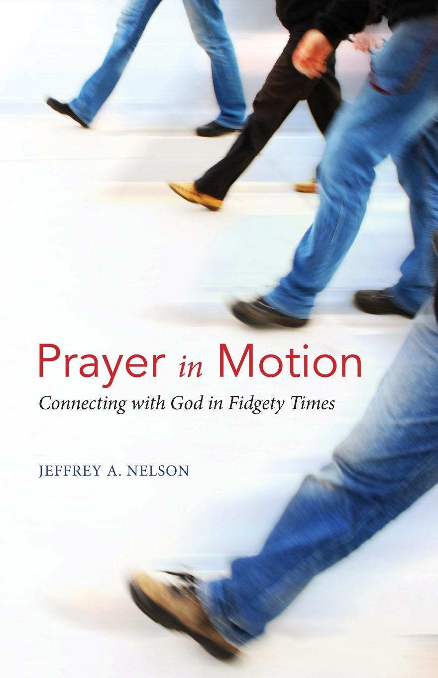 Jeffrey A. Nelson Prayer in Motion. Connecting with God in Fidgety Times a novykh spiritual practices and meditations