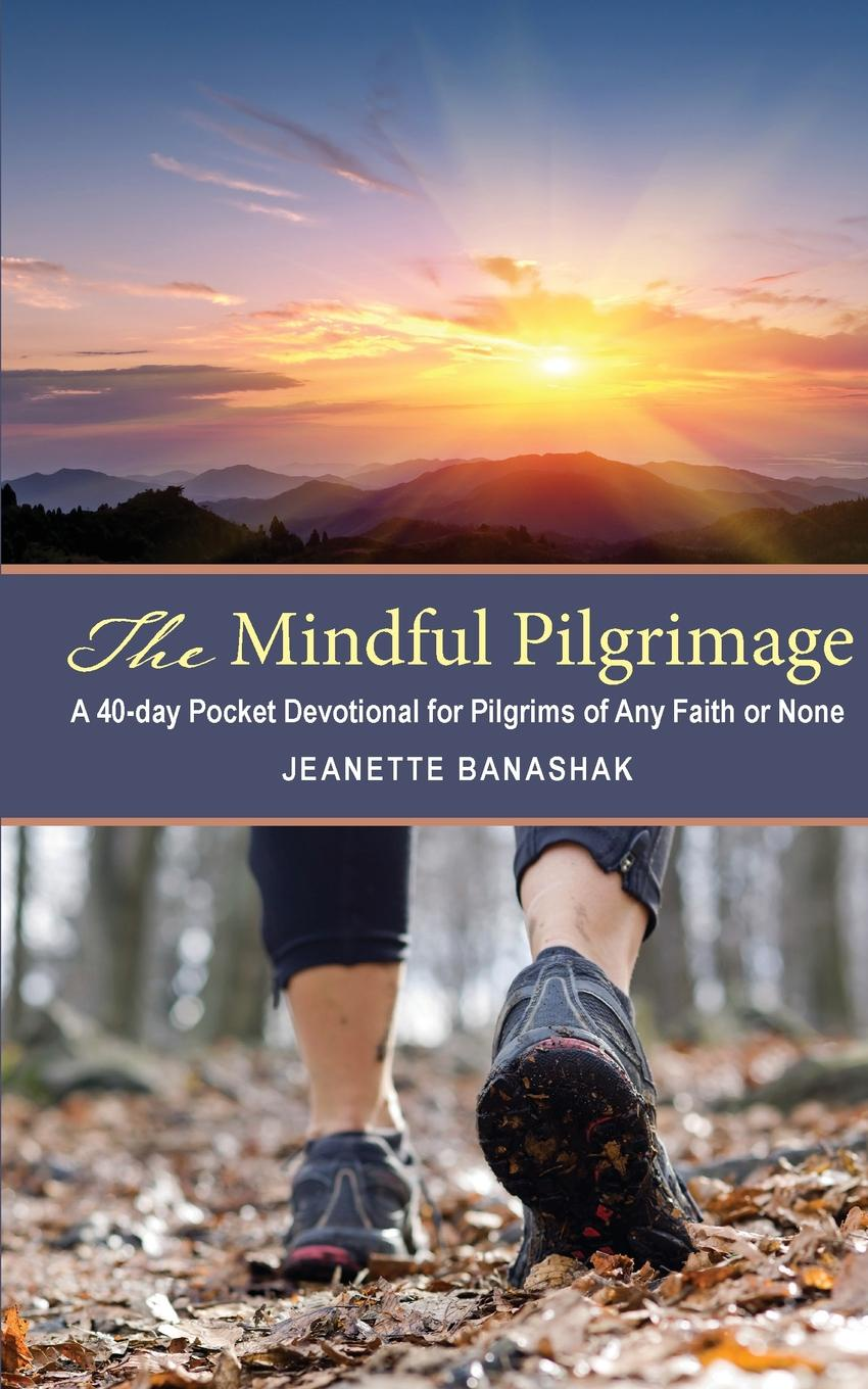 Jeanette Banashak The Mindful Pilgrimage. A 40-Day Pocket Devotional for Pilgrims of any Faith or None a pilgrimage to beethoven
