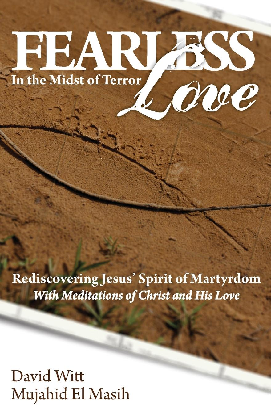 David Witt, Mujahid El Masih Fearless Love in the Midst of Terror. Answers and Tools to Overcome Terrorism with Love john w kiser the monks of tibhirine faith love and terror in algeria