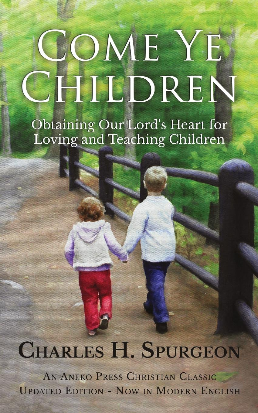 Charles H. Spurgeon Come Ye Children. Obtaining Our Lord's Heart for Loving and Teaching Children все цены