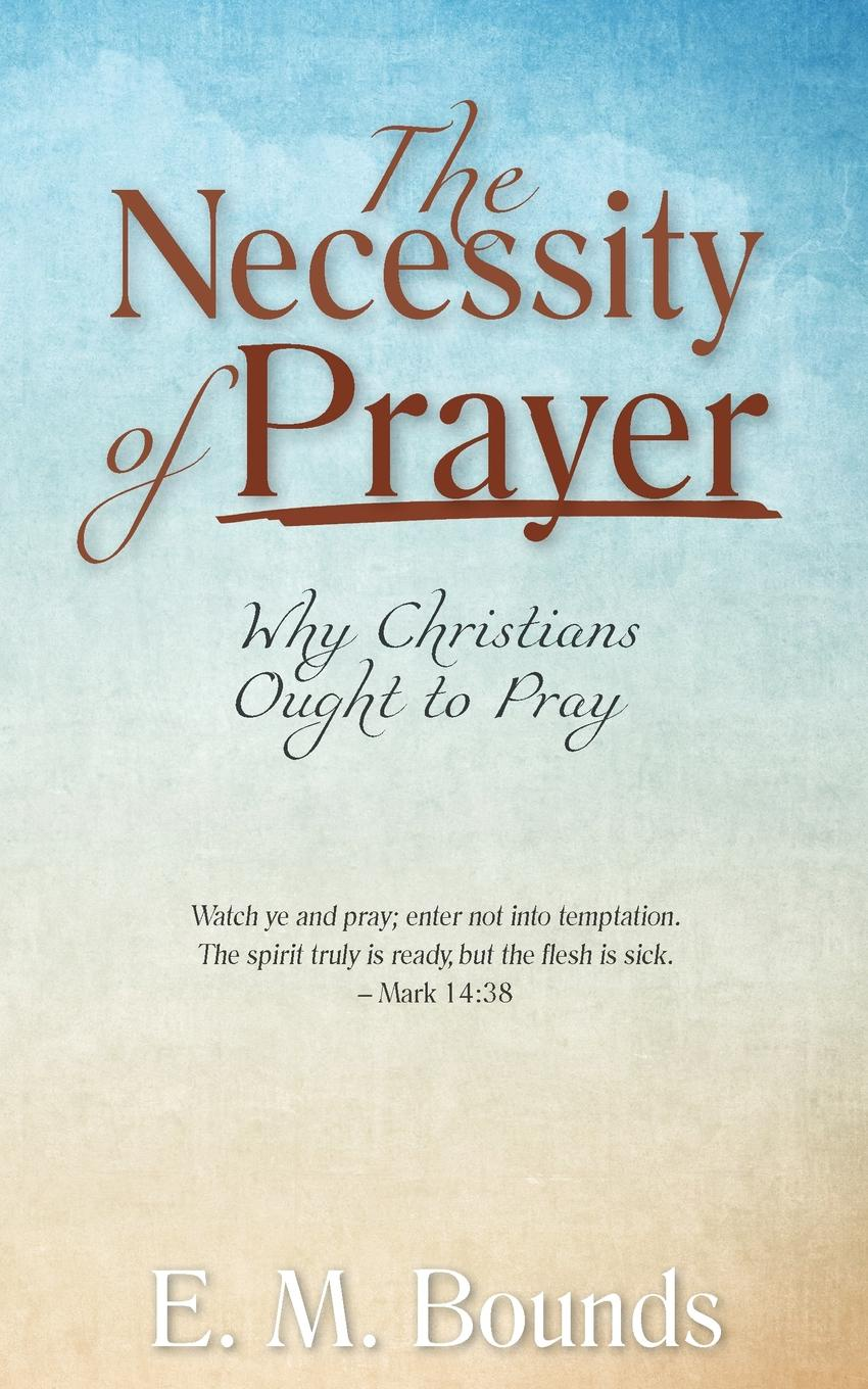 E. M. Bounds The Necessity of Prayer. Why Christians Ought to Pray jeanne guyon thomas d brook a short and easy method of prayer