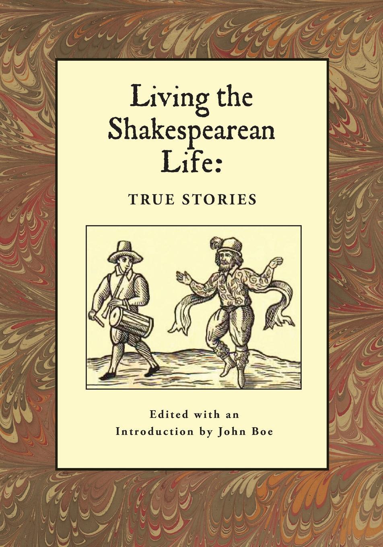 John Boe Living the Shakespearean Life. True Stories john moyes medicine kindred arts in the plays of shakespeare