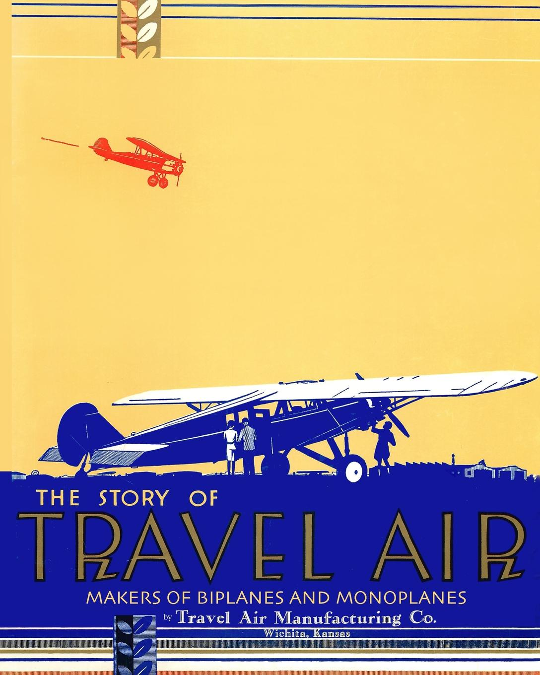 Travel Air Manufacturing Co. The Story of Travel Air Makers of Biplanes and Monoplanes