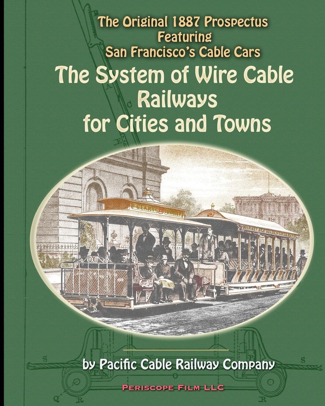 Pacific Cable Railway Company The System of Wire-Cable Railways for Cities and Towns. The Original 1887 Prospectus Featuring San Francisco's Cable Cars