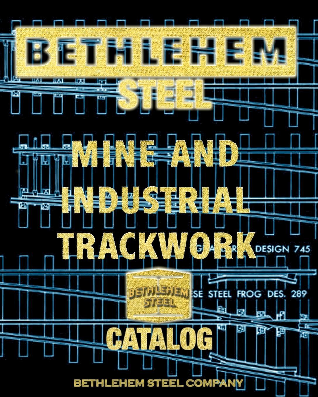 Bethlehem Steel Company Bethlehem Steel Mine and Industrial Trackwork Catalog