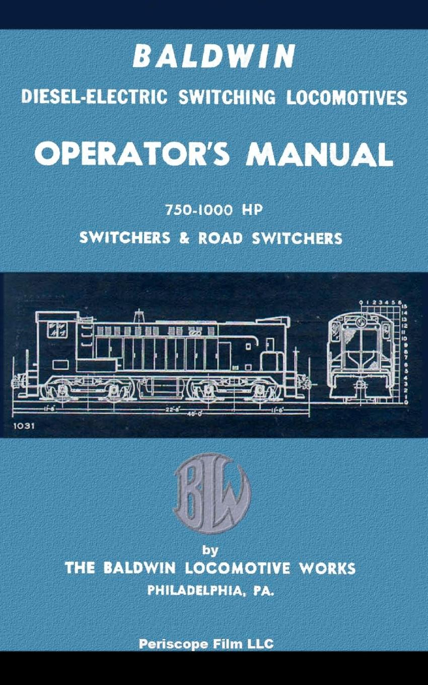 The Baldwin Locomotive Works Baldwin Diesel-Electric Switching Locomotives Operator's Manual. 750-1000 HP Switches & Road Switchers