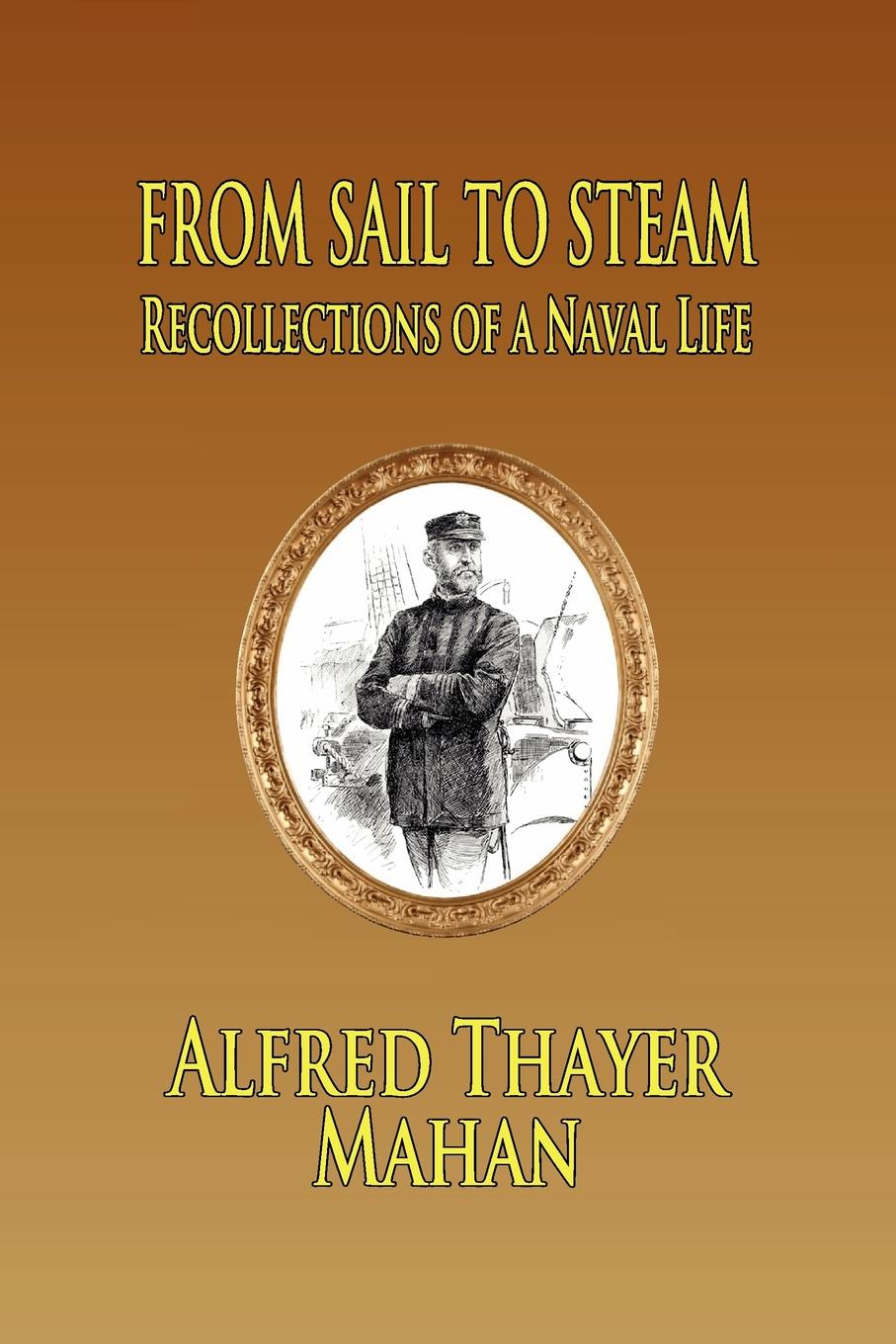Alfred Thayer Mahan From Sail to Steam. Reflections of a Naval Life alfred thayer mahan from sail to steam recollections of naval life