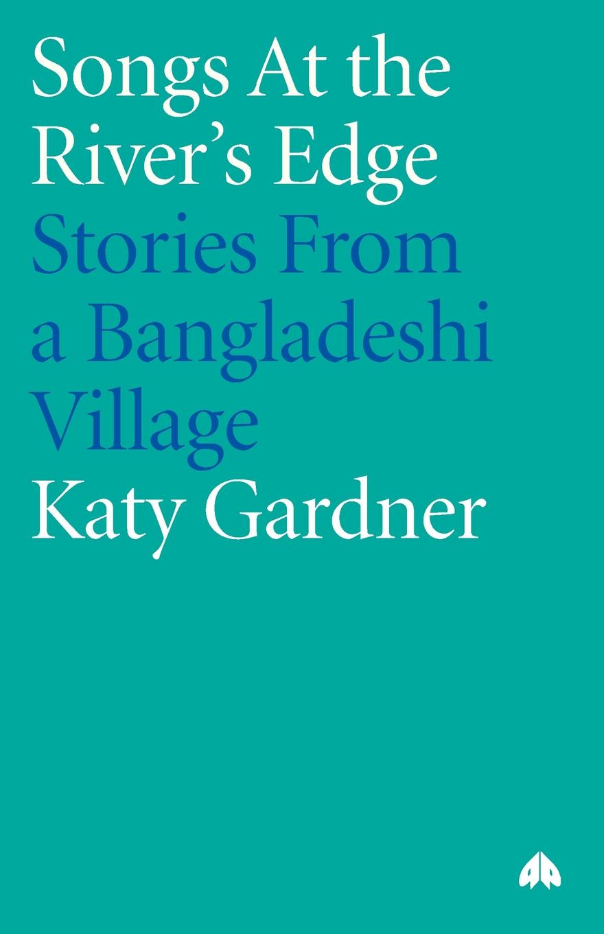 Katy Gardner Songs At The River's Edge. Stories From A Bangladeshi Village life in a medieval village