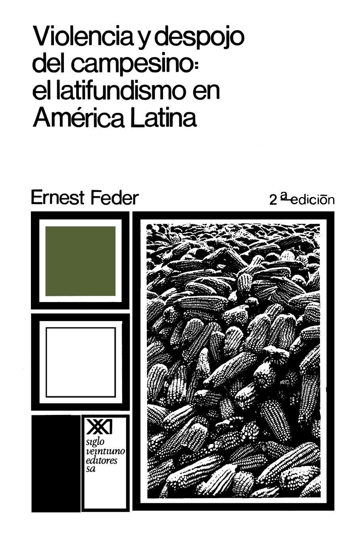 Ernest Feder Violencia y Despojo del Campesino. Latifundismo y Explotacion Capitalista En Mexico