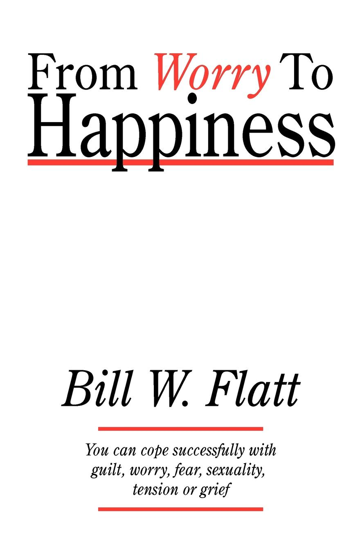 Bill W. Flatt From Worry to Happiness