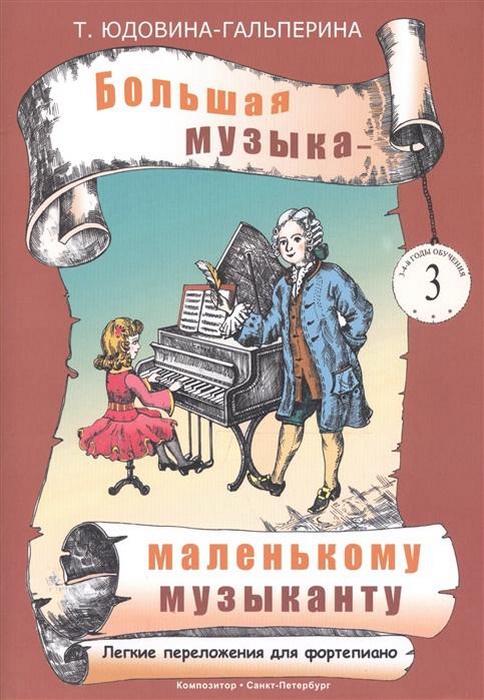 Т. Юдовина-Гальперина Большая музыка - маленькому музыканту. Легкие переложения для фортепиано. Альбом 3 (3-4 годы обучения)
