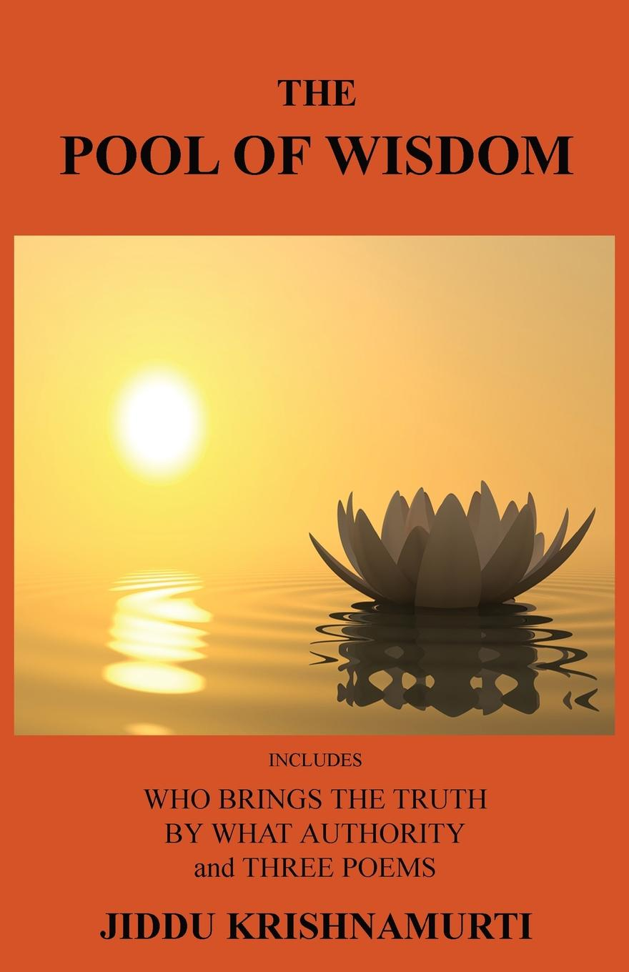 Jiddu Krishnamurti The Pool of Wisdom. Includes Who Brings the Truth, by What Authority and Three Poems jiddu krishnamurti at the feet of the master