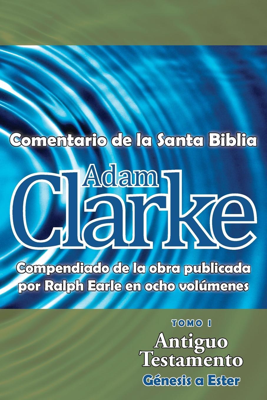 Adam Clarke Adam Clarke, Comentario de La Santa Biblia, Tomo 1 la santa biblia que consta del antiguo y el nuevo testamento