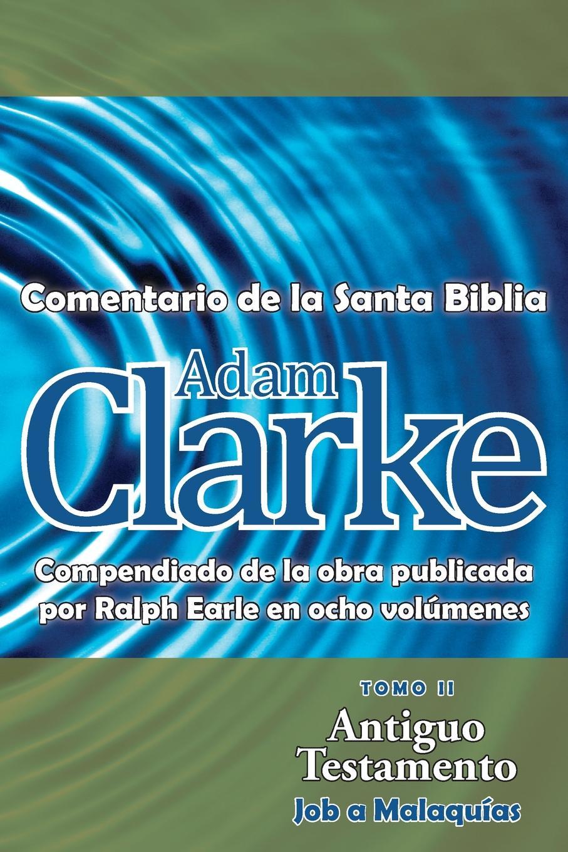 Adam Clarke Adam Clarke, Comentario de La Santa Biblia, Tomo 2 la santa biblia que consta del antiguo y el nuevo testamento