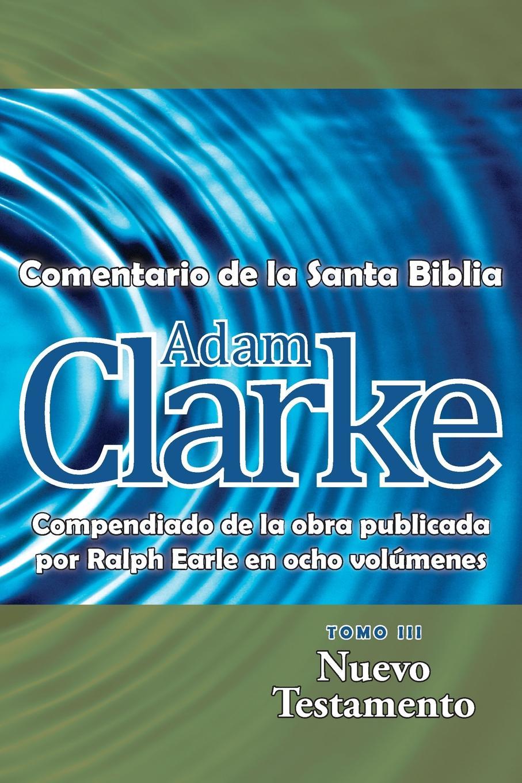 Adam Clarke Adam Clarke, Comentario de La Santa Biblia, Tomo 3 la santa biblia que consta del antiguo y el nuevo testamento