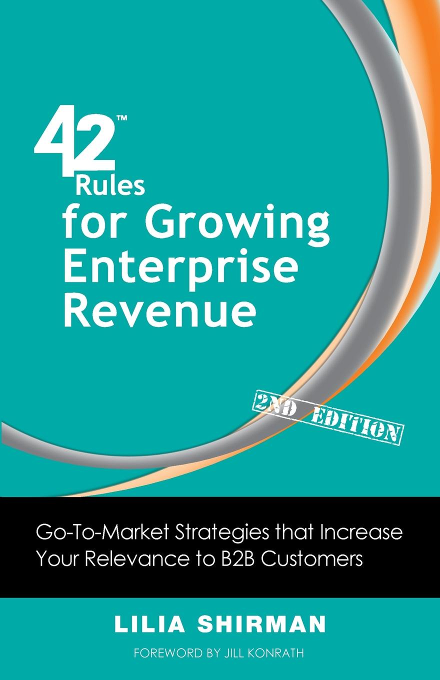Lilia Shirman 42 Rules for Growing Enterprise Revenue (2nd Edition). Go-To-Market Strategies That Increase Your Relevance to B2B Customers bill price your customer rules delivering the me2b experiences that today s customers demand